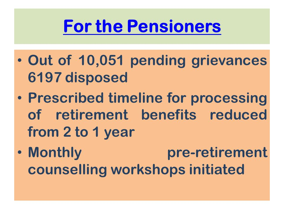 For the Pensioners Out of 10,051 pending grievances 6197 disposed Prescribed timeline for processing of retirement benefits reduced from 2 to 1 year Monthly pre-retirement counselling workshops initiated
