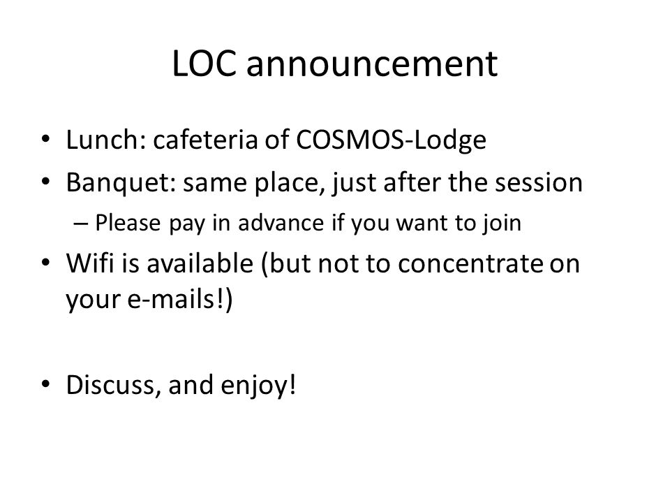 LOC announcement Lunch: cafeteria of COSMOS-Lodge Banquet: same place, just after the session – Please pay in advance if you want to join Wifi is available (but not to concentrate on your e-mails!) Discuss, and enjoy!