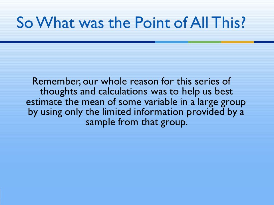 Remember, our whole reason for this series of thoughts and calculations was to help us best estimate the mean of some variable in a large group by using only the limited information provided by a sample from that group.
