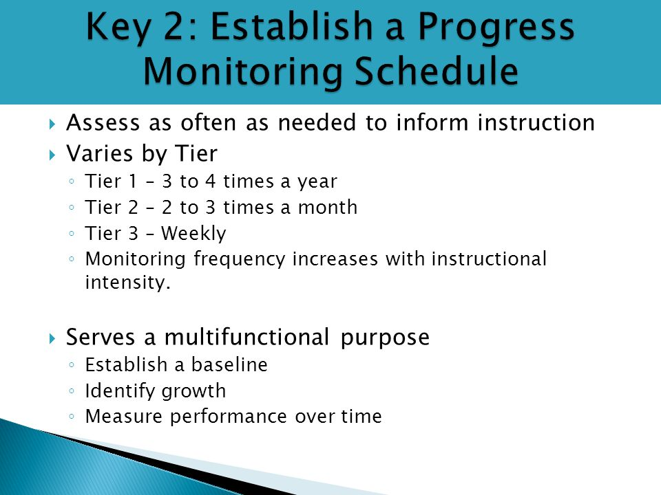  Assess as often as needed to inform instruction  Varies by Tier ◦ Tier 1 – 3 to 4 times a year ◦ Tier 2 – 2 to 3 times a month ◦ Tier 3 – Weekly ◦