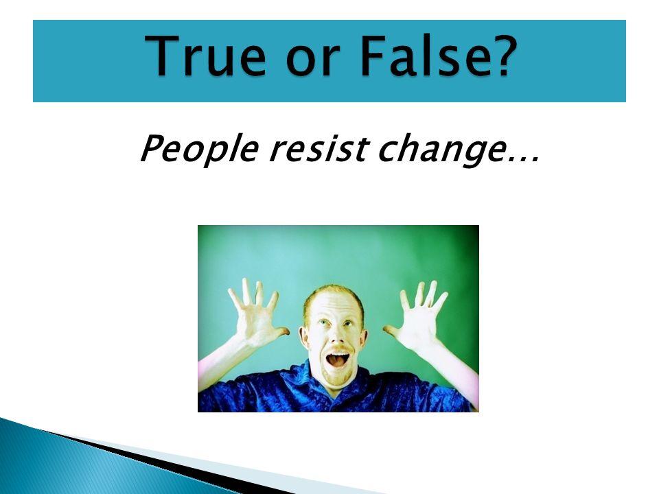 People resist change…