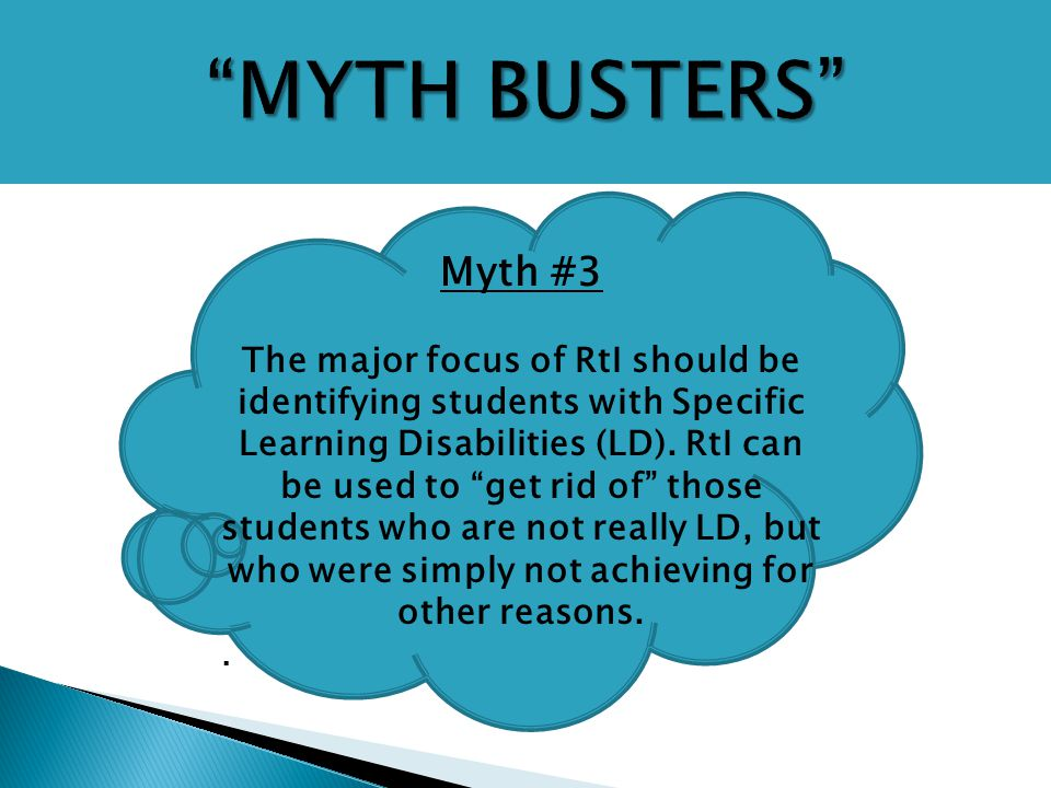 "Myth #3 The major focus of RtI should be identifying students with Specific Learning Disabilities (LD). RtI can be used to ""get rid of"" those students"
