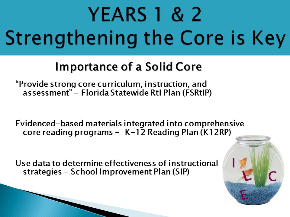 "I C E L Importance of a Solid Core ""Provide strong core curriculum, instruction, and assessment"" - Florida Statewide RtI Plan (FSRtIP) Evidenced-based"