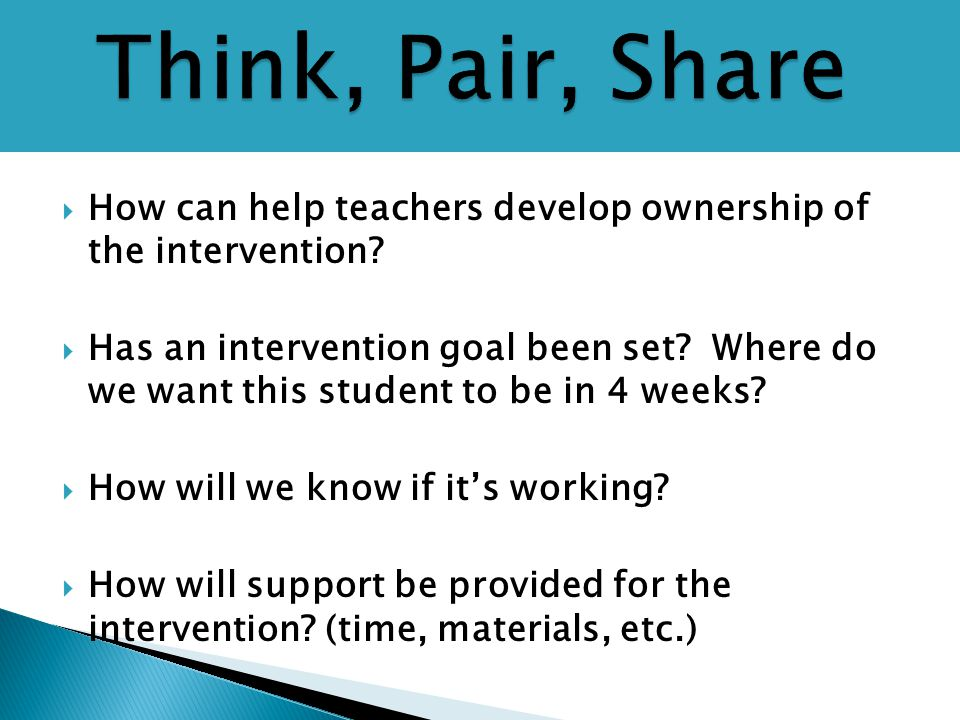  How can help teachers develop ownership of the intervention?  Has an intervention goal been set? Where do we want this student to be in 4 weeks? 