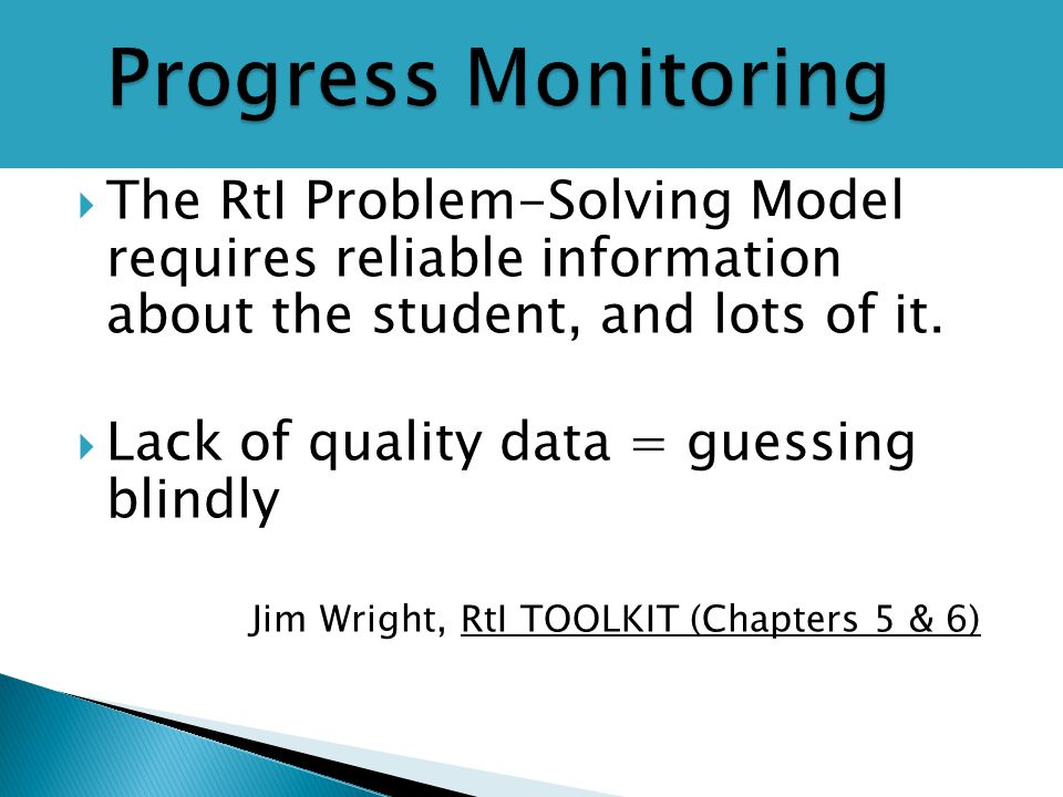  The RtI Problem-Solving Model requires reliable information about the student, and lots of it.  Lack of quality data = guessing blindly Jim Wright,