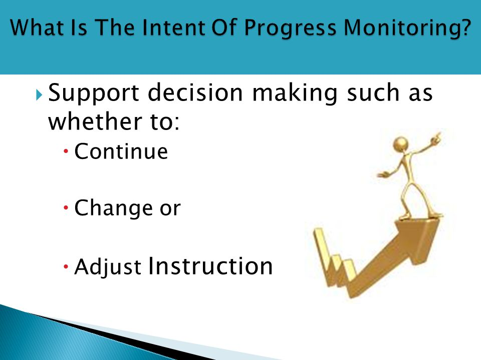  Support decision making such as whether to:  Continue  Change or  Adjust Instruction