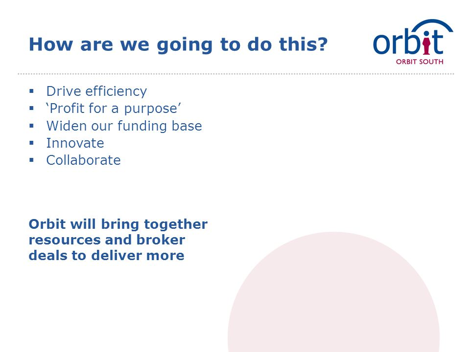 How are we going to do this?  Drive efficiency  'Profit for a purpose'  Widen our funding base  Innovate  Collaborate Orbit will bring together r