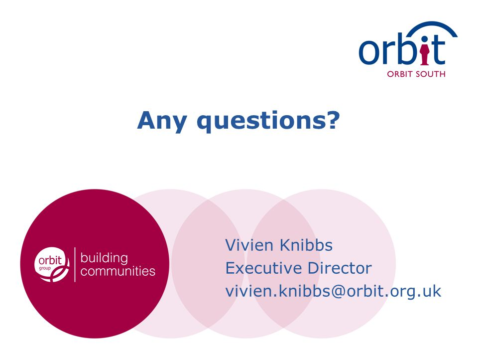 Any questions? Vivien Knibbs Executive Director vivien.knibbs@orbit.org.uk