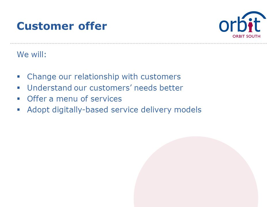 Customer offer We will:  Change our relationship with customers  Understand our customers' needs better  Offer a menu of services  Adopt digitally-based service delivery models