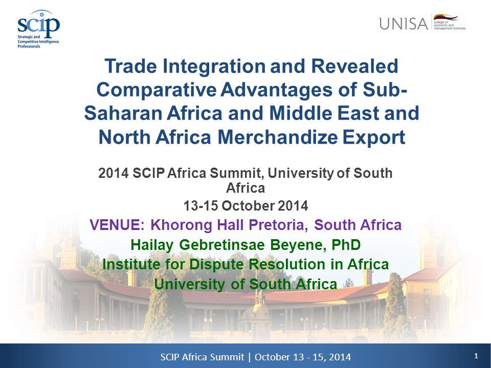 1 SCIP Africa Summit | October 13 - 15, 2014 Trade Integration and Revealed Comparative Advantages of Sub- Saharan Africa and Middle East and North Africa Merchandize Export 2014 SCIP Africa Summit, University of South Africa 13-15 October 2014 VENUE: Khorong Hall Pretoria, South Africa Hailay Gebretinsae Beyene, PhD Institute for Dispute Resolution in Africa University of South Africa