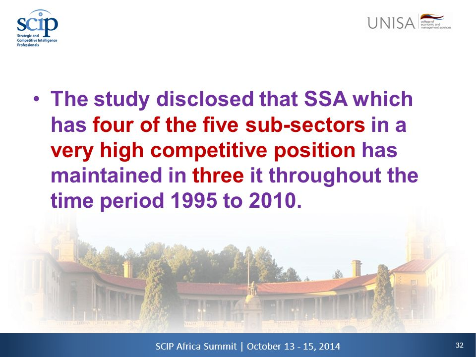 32 SCIP Africa Summit | October 13 - 15, 2014 The study disclosed that SSA which has four of the five sub-sectors in a very high competitive position has maintained in three it throughout the time period 1995 to 2010.