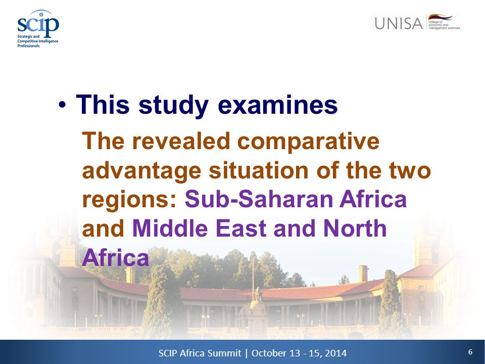 6 SCIP Africa Summit | October 13 - 15, 2014 This study examines The revealed comparative advantage situation of the two regions: Sub-Saharan Africa and Middle East and North Africa