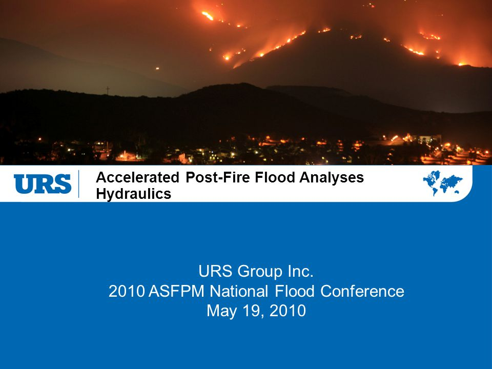 Accelerated Post-Fire Flood Analyses Hydraulics URS Group Inc. 2010 ASFPM National Flood Conference May 19, 2010
