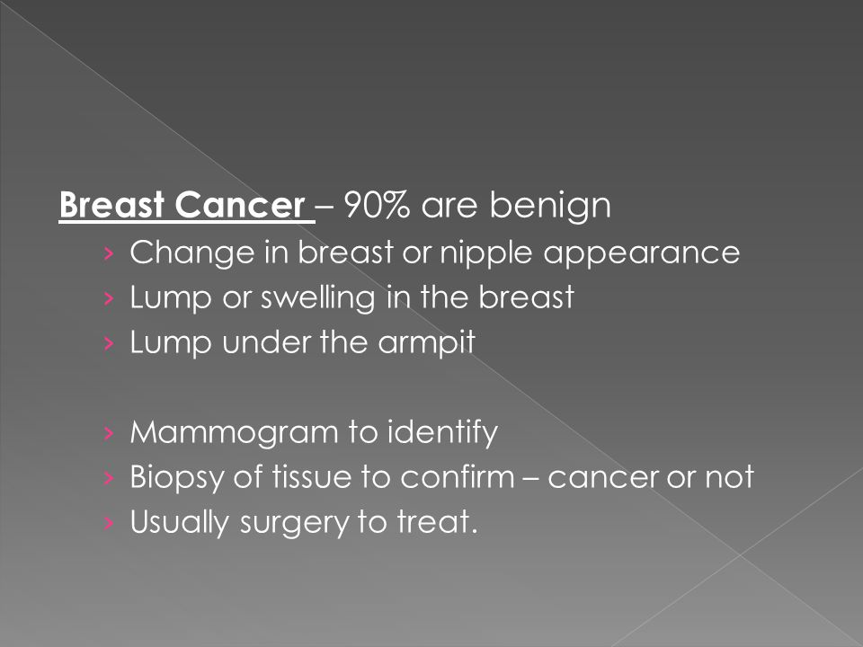 Breast Cancer – 90% are benign › Change in breast or nipple appearance › Lump or swelling in the breast › Lump under the armpit › Mammogram to identif