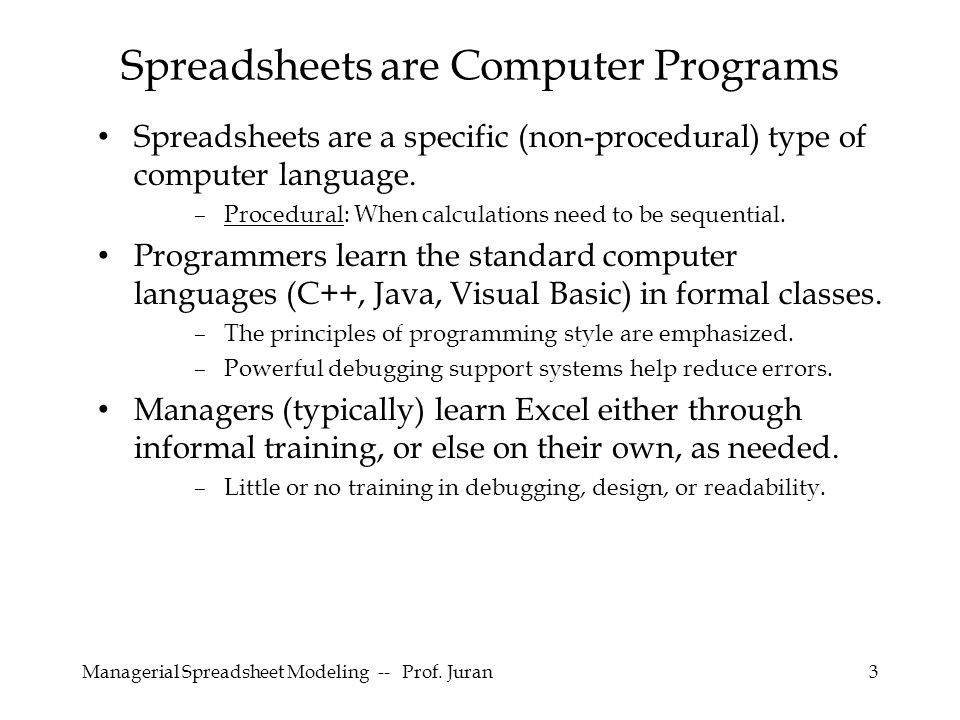 Managerial Spreadsheet Modeling -- Prof. Juran3 Spreadsheets are a specific (non-procedural) type of computer language. –Procedural: When calculations