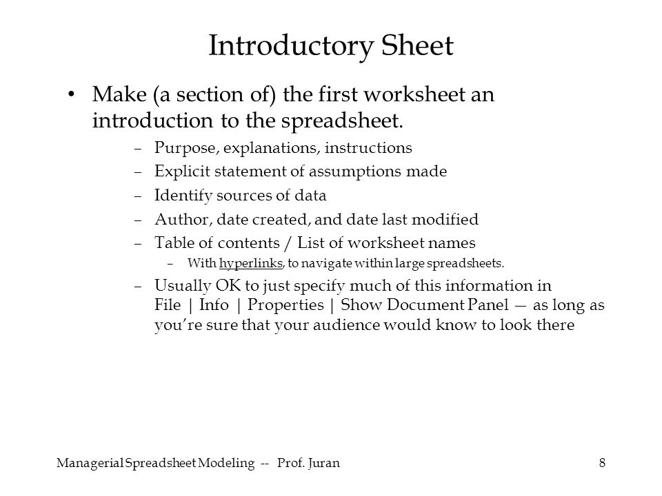 Managerial Spreadsheet Modeling -- Prof. Juran8 Make (a section of) the first worksheet an introduction to the spreadsheet. –Purpose, explanations, in