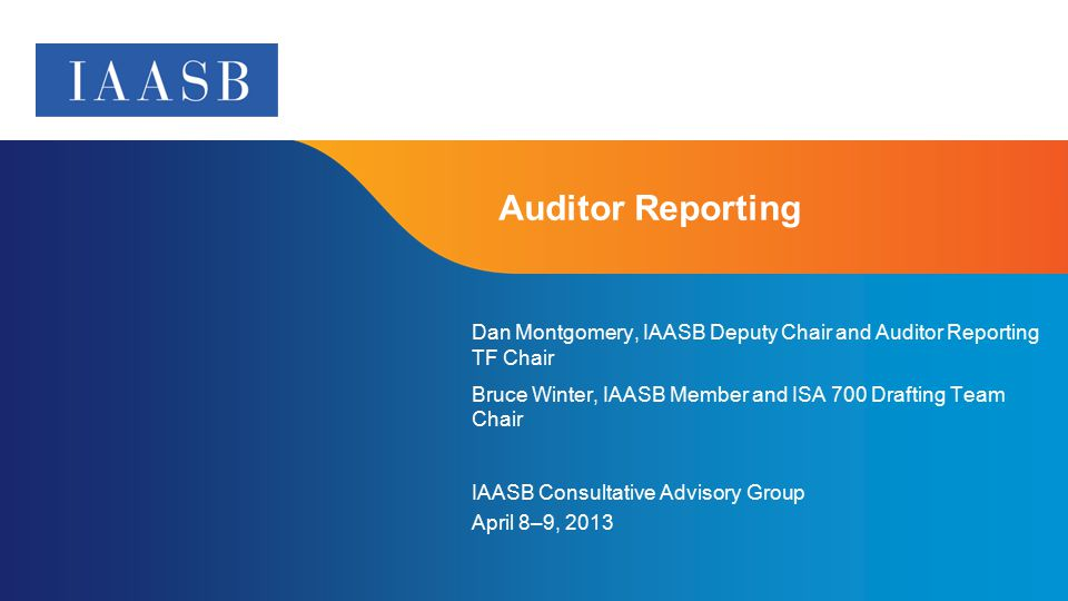 Page 1 Auditor Reporting Dan Montgomery, IAASB Deputy Chair and Auditor Reporting TF Chair Bruce Winter, IAASB Member and ISA 700 Drafting Team Chair IAASB Consultative Advisory Group April 8–9, 2013