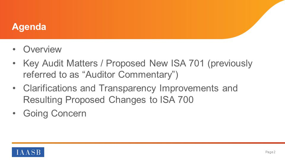 Page 2 Agenda Overview Key Audit Matters / Proposed New ISA 701 (previously referred to as Auditor Commentary ) Clarifications and Transparency Improvements and Resulting Proposed Changes to ISA 700 Going Concern