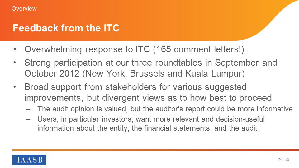Page 3 Overwhelming response to ITC (165 comment letters!) Strong participation at our three roundtables in September and October 2012 (New York, Brussels and Kuala Lumpur) Broad support from stakeholders for various suggested improvements, but divergent views as to how best to proceed –The audit opinion is valued, but the auditor's report could be more informative –Users, in particular investors, want more relevant and decision-useful information about the entity, the financial statements, and the audit Feedback from the ITC Overview