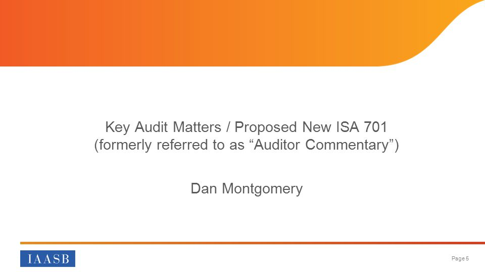 Page 5 Key Audit Matters / Proposed New ISA 701 (formerly referred to as Auditor Commentary ) Dan Montgomery
