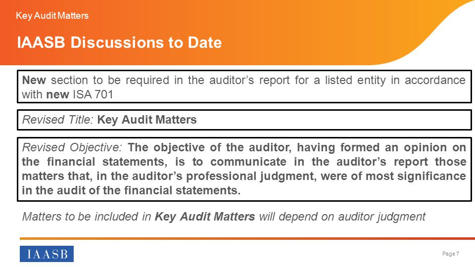 Page 7 IAASB Discussions to Date Revised Objective: The objective of the auditor, having formed an opinion on the financial statements, is to communicate in the auditor's report those matters that, in the auditor's professional judgment, were of most significance in the audit of the financial statements.