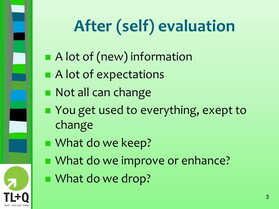 After (self) evaluation n A lot of (new) information n A lot of expectations n Not all can change n You get used to everything, exept to change n What do we keep.
