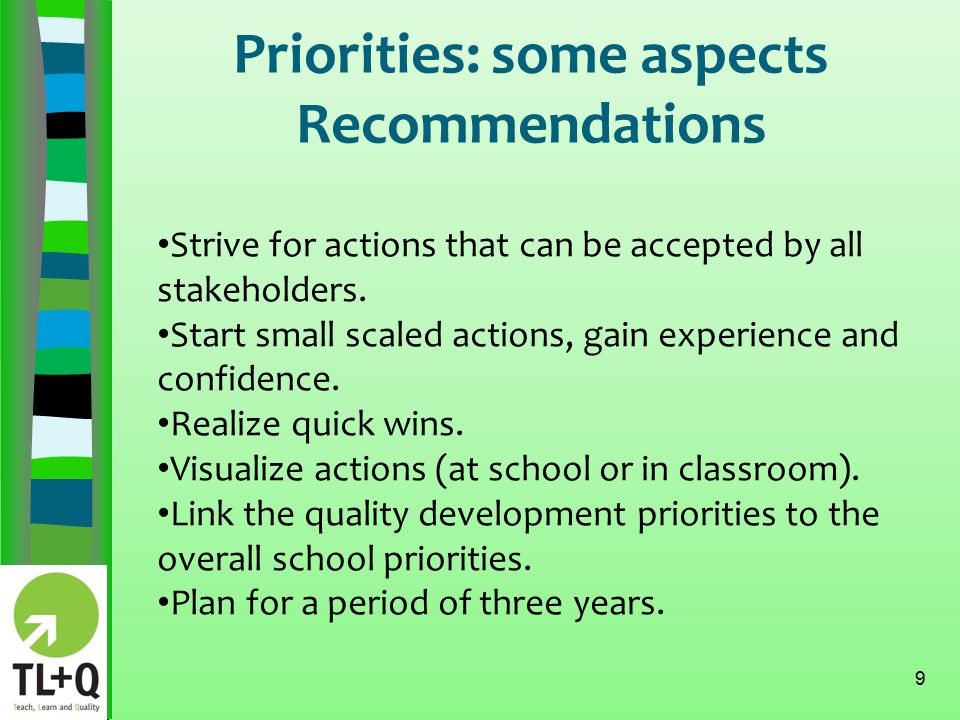 Priorities: some aspects Recommendations 10 Do not forget the broader context of the school: action should be aligned with the mission and vision of the school.