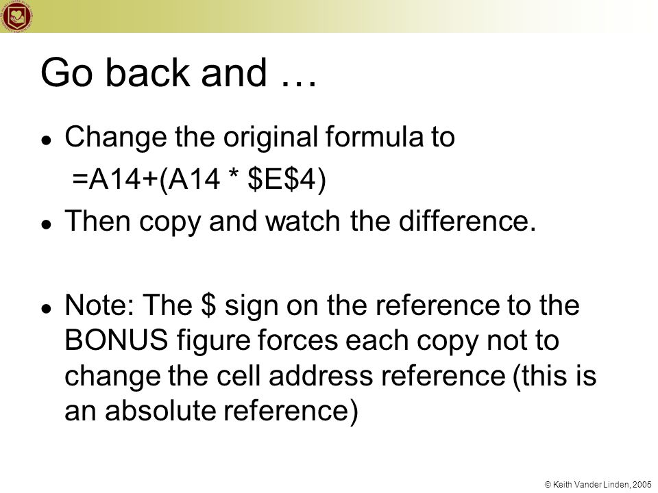 © Keith Vander Linden, 2005 Go back and … ● Change the original formula to =A14+(A14 * $E$4) ● Then copy and watch the difference. ● Note: The $ sign
