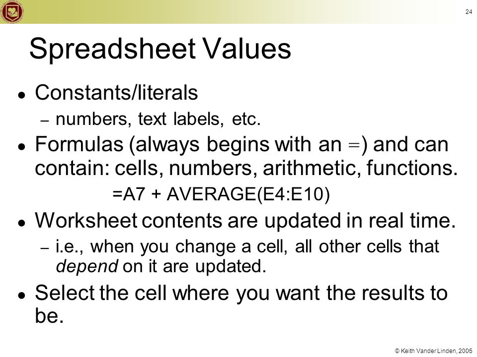 © Keith Vander Linden, 2005 24 Spreadsheet Values ● Constants/literals – numbers, text labels, etc. ● Formulas (always begins with an = ) and can cont