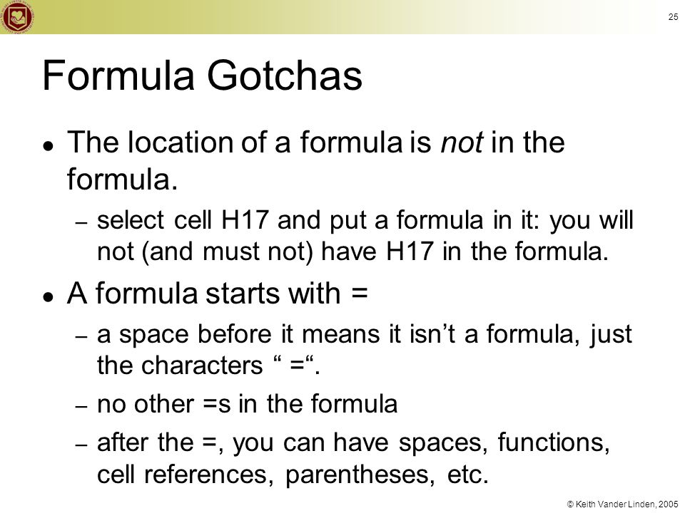 © Keith Vander Linden, 2005 Formula Gotchas ● The location of a formula is not in the formula. – select cell H17 and put a formula in it: you will not