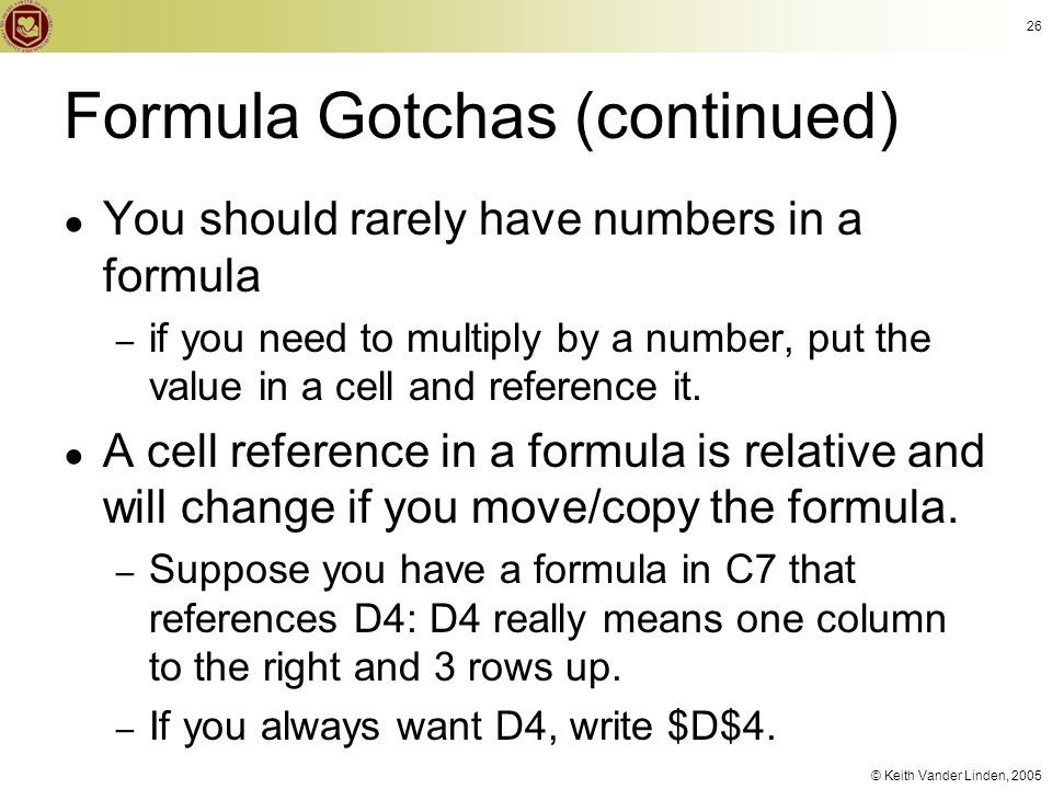 © Keith Vander Linden, 2005 Formula Gotchas (continued) ● You should rarely have numbers in a formula – if you need to multiply by a number, put the v