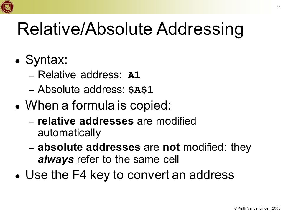 © Keith Vander Linden, 2005 27 Relative/Absolute Addressing ● Syntax: – Relative address: A1 – Absolute address: $A$1 ● When a formula is copied: – re