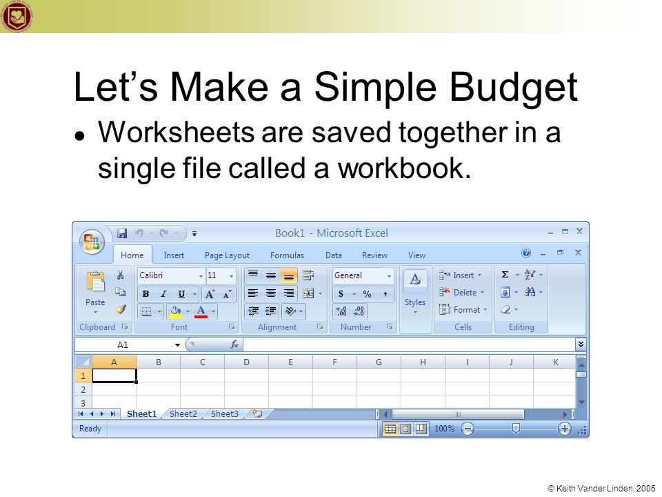 © Keith Vander Linden, 2005 Let's Make a Simple Budget ● Worksheets are saved together in a single file called a workbook.