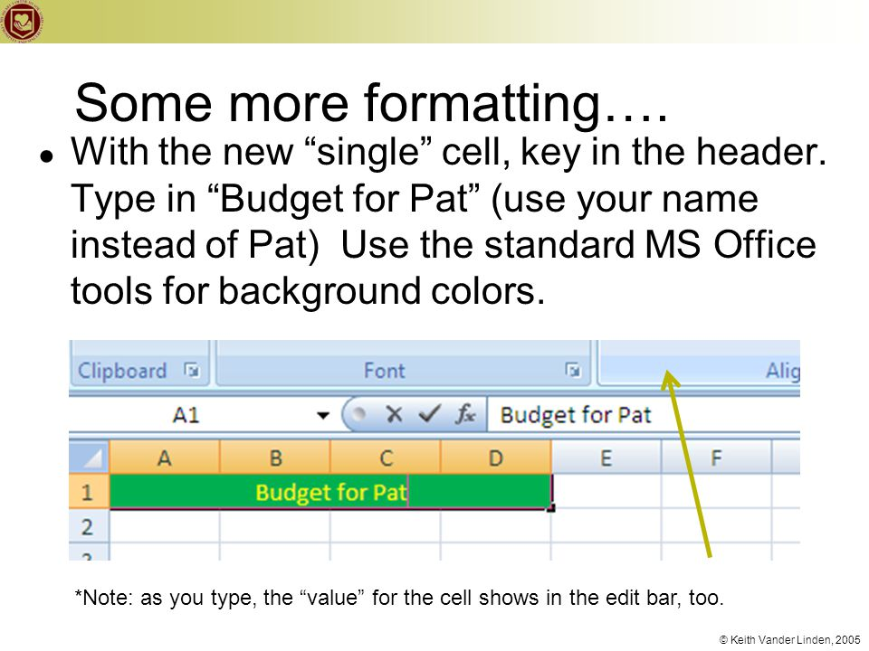 "© Keith Vander Linden, 2005 Some more formatting…. ● With the new ""single"" cell, key in the header. Type in ""Budget for Pat"" (use your name instead of"