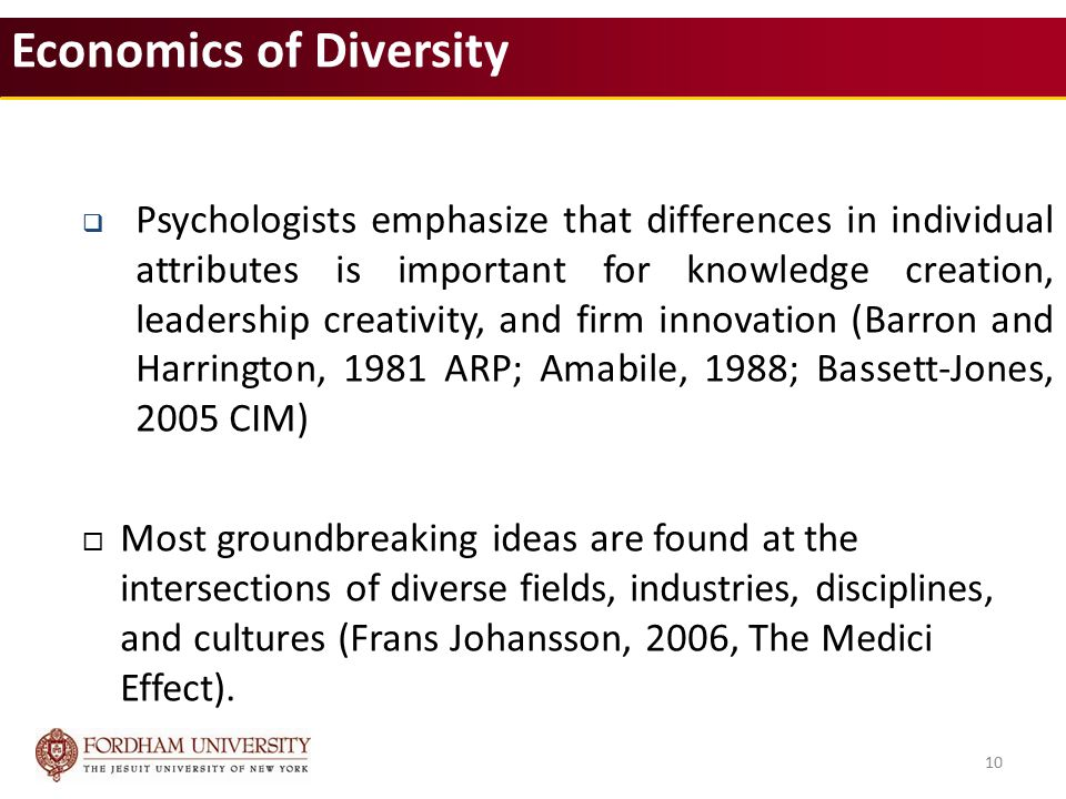 10 Economics of Diversity  Psychologists emphasize that differences in individual attributes is important for knowledge creation, leadership creativity, and firm innovation (Barron and Harrington, 1981 ARP; Amabile, 1988; Bassett‐Jones, 2005 CIM)  Most groundbreaking ideas are found at the intersections of diverse fields, industries, disciplines, and cultures (Frans Johansson, 2006, The Medici Effect).