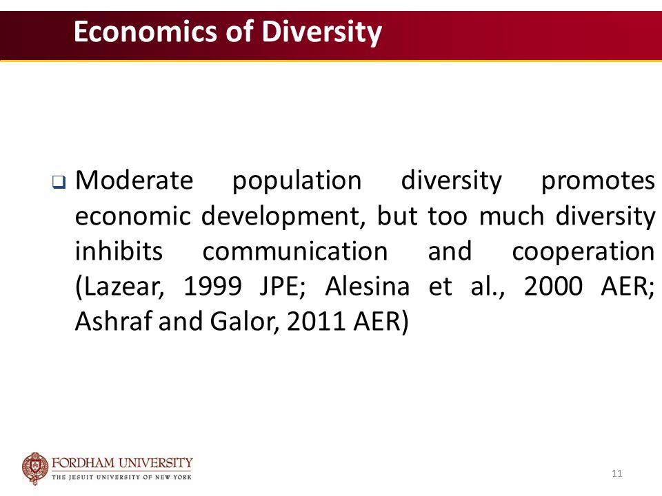 11 Economics of Diversity  Moderate population diversity promotes economic development, but too much diversity inhibits communication and cooperation (Lazear, 1999 JPE; Alesina et al., 2000 AER; Ashraf and Galor, 2011 AER) 11