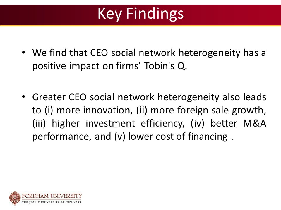 Key Findings We find that CEO social network heterogeneity has a positive impact on firms' Tobin s Q.