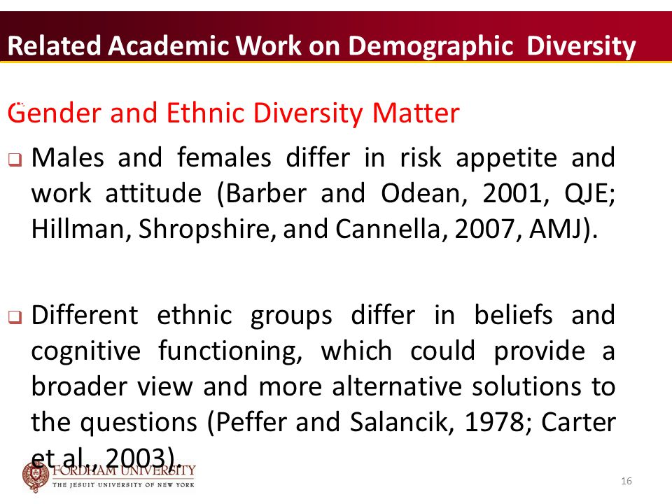 16 Related Academic Work on Demographic Diversity Gender and Ethnic Diversity Matter  Males and females differ in risk appetite and work attitude (Barber and Odean, 2001, QJE; Hillman, Shropshire, and Cannella, 2007, AMJ).