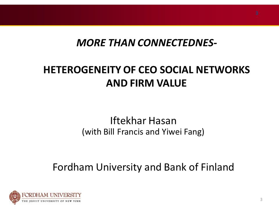 3 MORE THAN CONNECTEDNES- HETEROGENEITY OF CEO SOCIAL NETWORKS AND FIRM VALUE Iftekhar Hasan (with Bill Francis and Yiwei Fang) Fordham University and Bank of Finland 3
