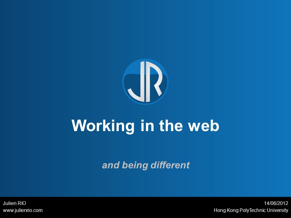Working in the web and being different Julien RIO www.julienrio.com 14/06/2012 Hong Kong PolyTechnic University