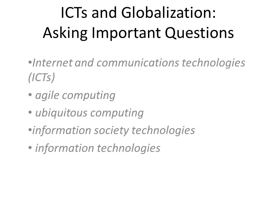 ICTs and Globalization: Asking Important Questions Internet and communications technologies (ICTs) agile computing ubiquitous computing information society technologies information technologies