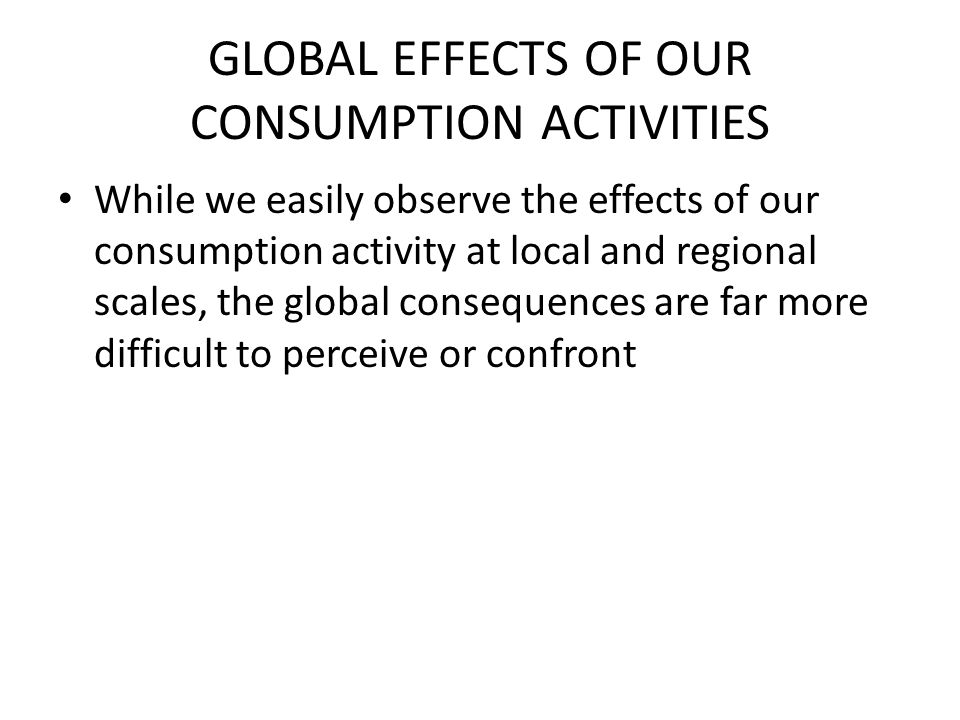 GLOBAL EFFECTS OF OUR CONSUMPTION ACTIVITIES While we easily observe the effects of our consumption activity at local and regional scales, the global consequences are far more difficult to perceive or confront