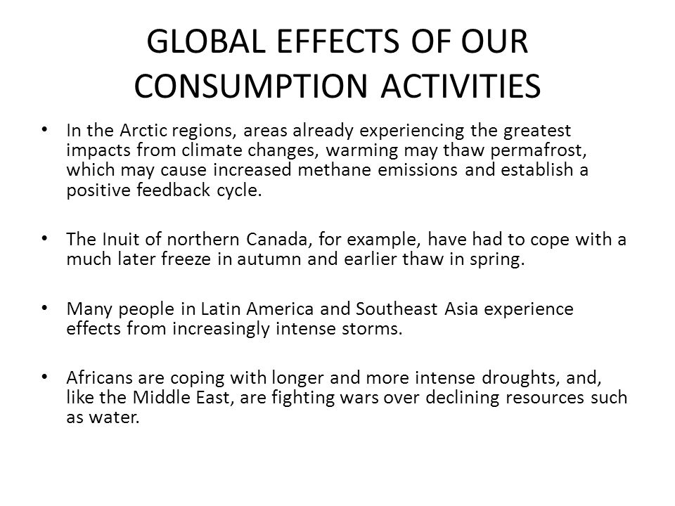 GLOBAL EFFECTS OF OUR CONSUMPTION ACTIVITIES In the Arctic regions, areas already experiencing the greatest impacts from climate changes, warming may thaw permafrost, which may cause increased methane emissions and establish a positive feedback cycle.