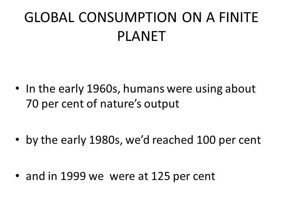 GLOBAL CONSUMPTION ON A FINITE PLANET In the early 1960s, humans were using about 70 per cent of nature's output by the early 1980s, we'd reached 100 per cent and in 1999 we were at 125 per cent