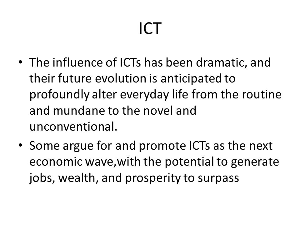 ICT The influence of ICTs has been dramatic, and their future evolution is anticipated to profoundly alter everyday life from the routine and mundane to the novel and unconventional.