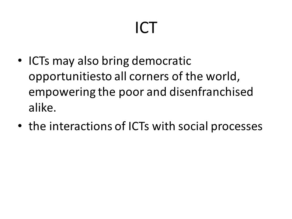 ICT ICTs may also bring democratic opportunitiesto all corners of the world, empowering the poor and disenfranchised alike.