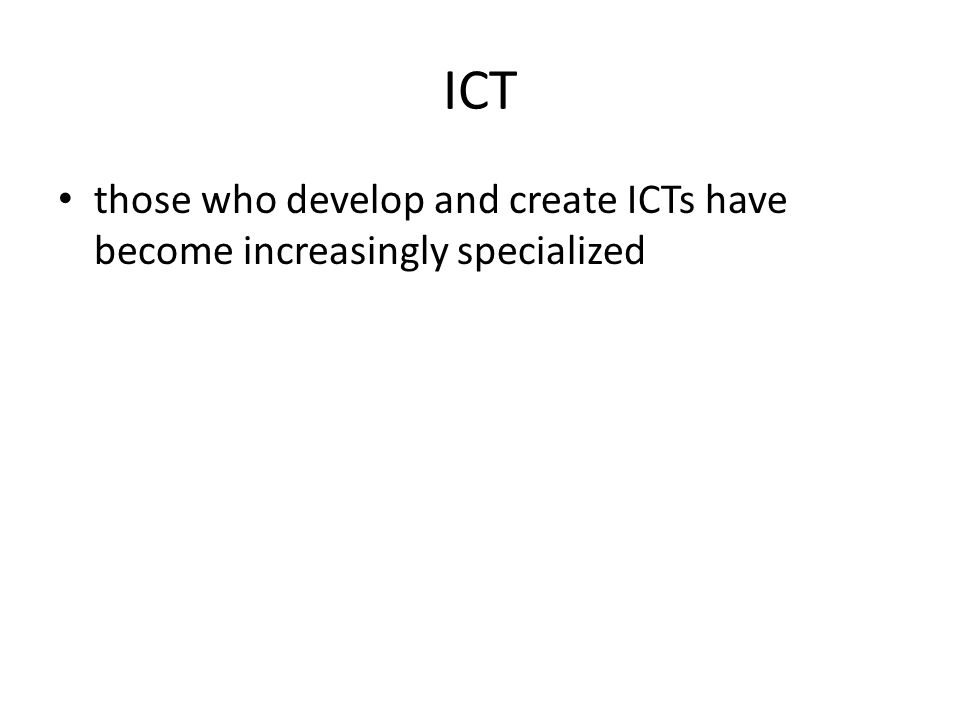 ICT those who develop and create ICTs have become increasingly specialized