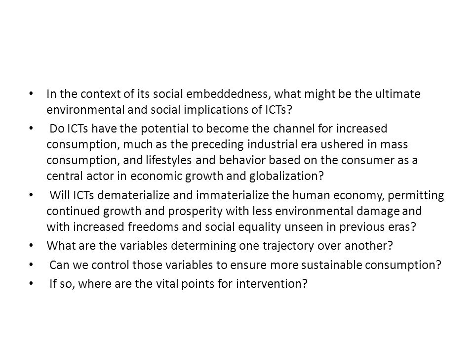 In the context of its social embeddedness, what might be the ultimate environmental and social implications of ICTs.