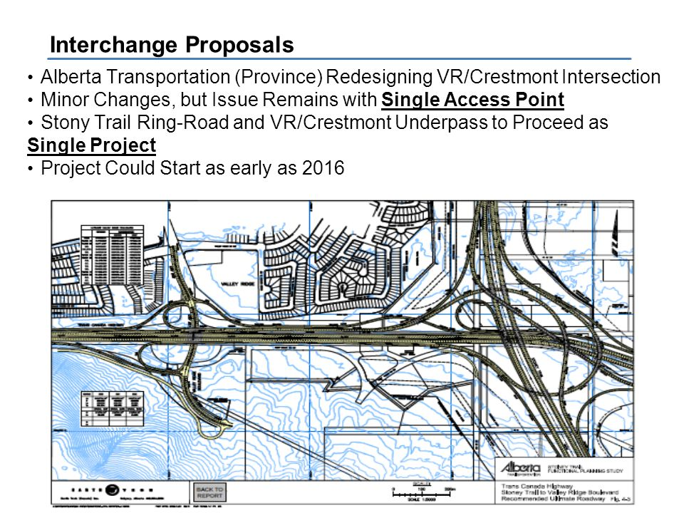 Crestmont Community Association Alberta Transportation (Province) Redesigning VR/Crestmont Intersection Minor Changes, but Issue Remains with Single Access Point Stony Trail Ring-Road and VR/Crestmont Underpass to Proceed as Single Project Project Could Start as early as 2016 Interchange Proposals