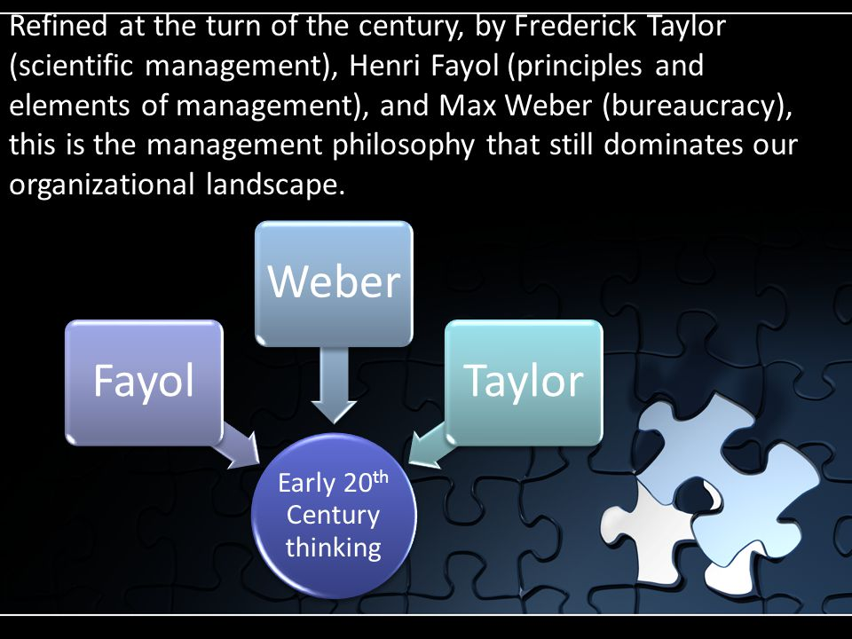Early 20 th Century thinking FayolWeberTaylor Refined at the turn of the century, by Frederick Taylor (scientific management), Henri Fayol (principles